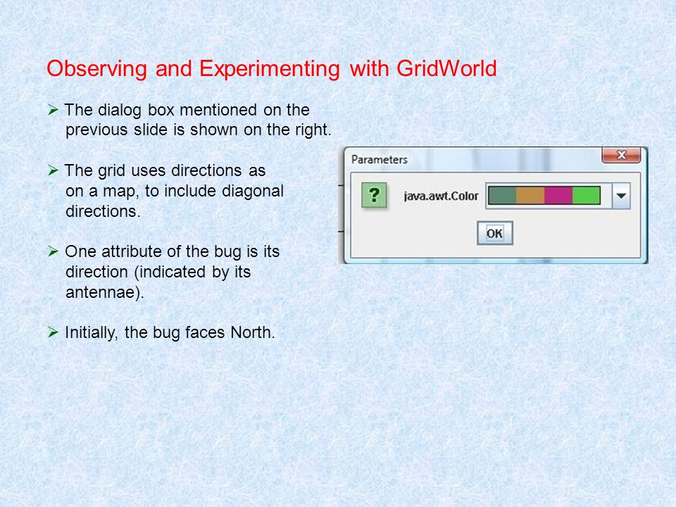 Observing and Experimenting with GridWorld The dialog box mentioned on the previous slide is shown on the right. The grid uses directions as on a map,