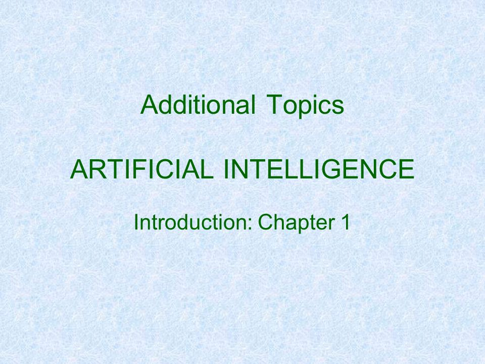 Additional Topics ARTIFICIAL INTELLIGENCE Introduction: Chapter 1