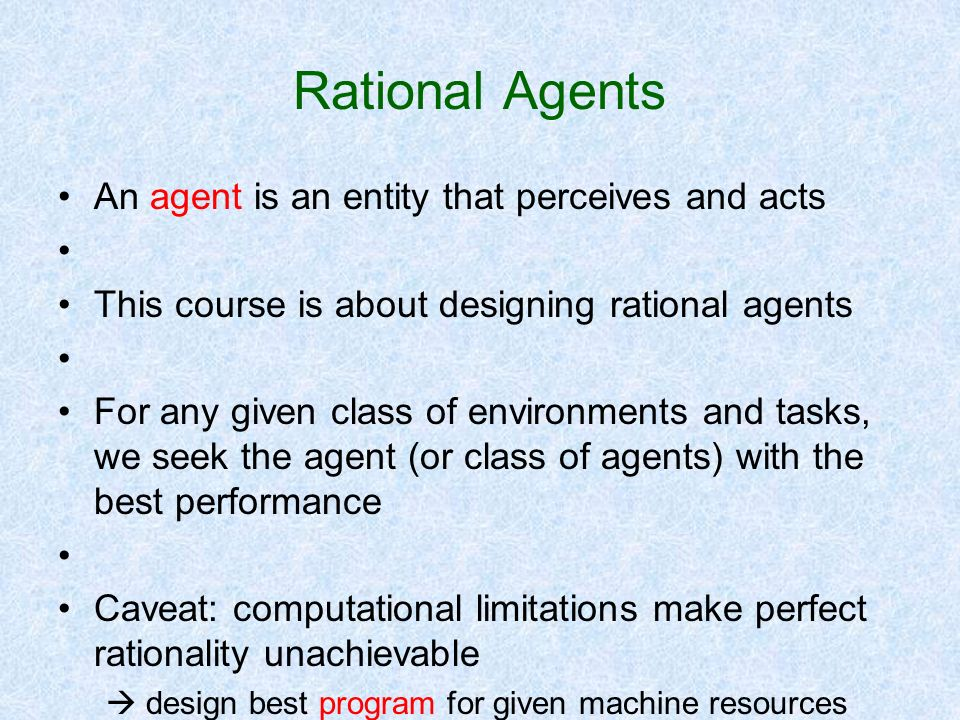 Rational Agents An agent is an entity that perceives and acts This course is about designing rational agents For any given class of environments and t