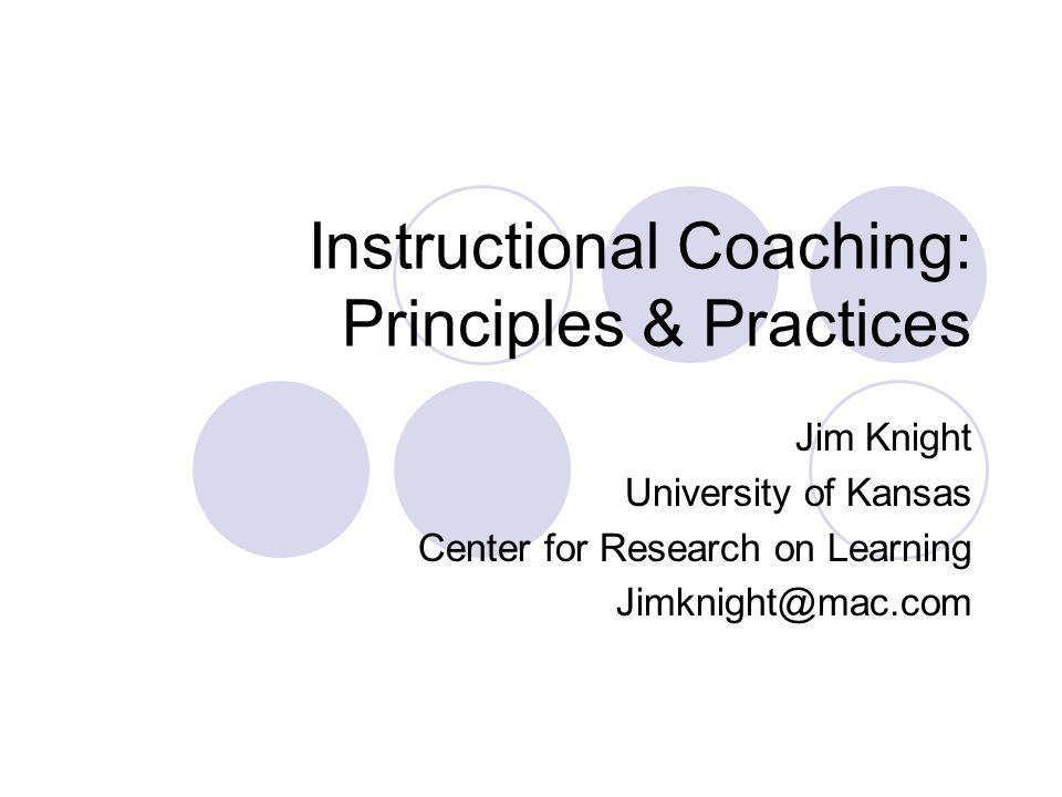 Instructional Coaching: Principles & Practices Jim Knight University of Kansas Center for Research on Learning Jimknight@mac.com