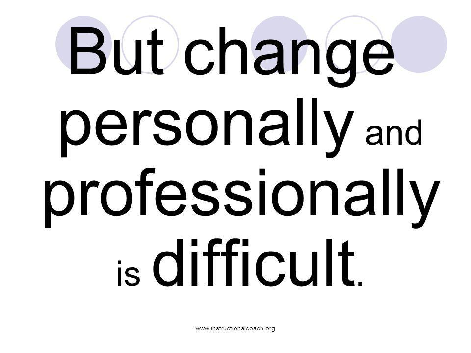 www.instructionalcoach.org But change personally and professionally is difficult.