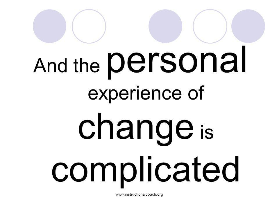 www.instructionalcoach.org And the personal experience of change is complicated