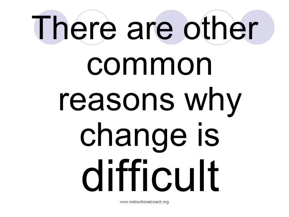 www.instructionalcoach.org There are other common reasons why change is difficult