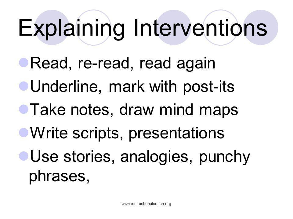 www.instructionalcoach.org Explaining Interventions Read, re-read, read again Underline, mark with post-its Take notes, draw mind maps Write scripts,