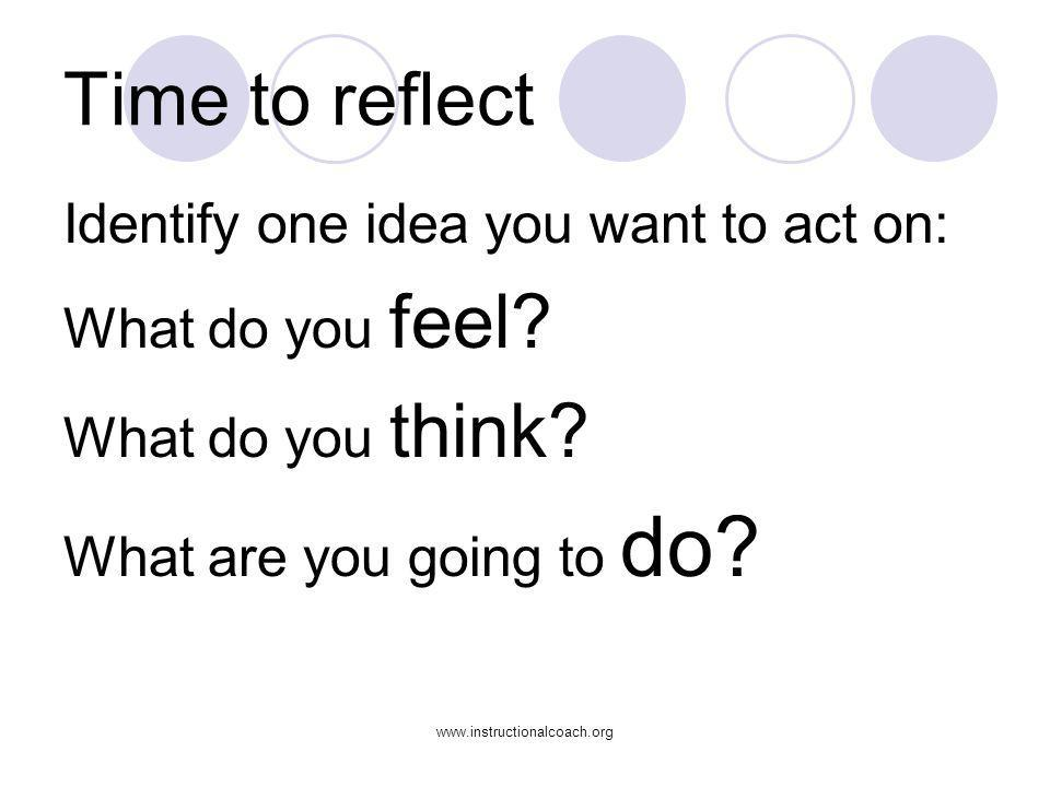 www.instructionalcoach.org Time to reflect Identify one idea you want to act on: What do you feel? What do you think? What are you going to do?