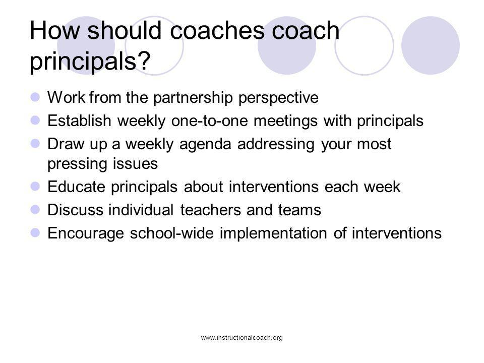 www.instructionalcoach.org How should coaches coach principals? Work from the partnership perspective Establish weekly one-to-one meetings with princi