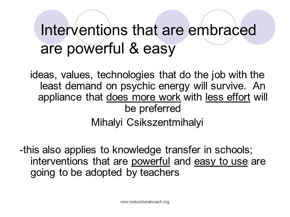www.instructionalcoach.org Interventions that are embraced are powerful & easy ideas, values, technologies that do the job with the least demand on ps