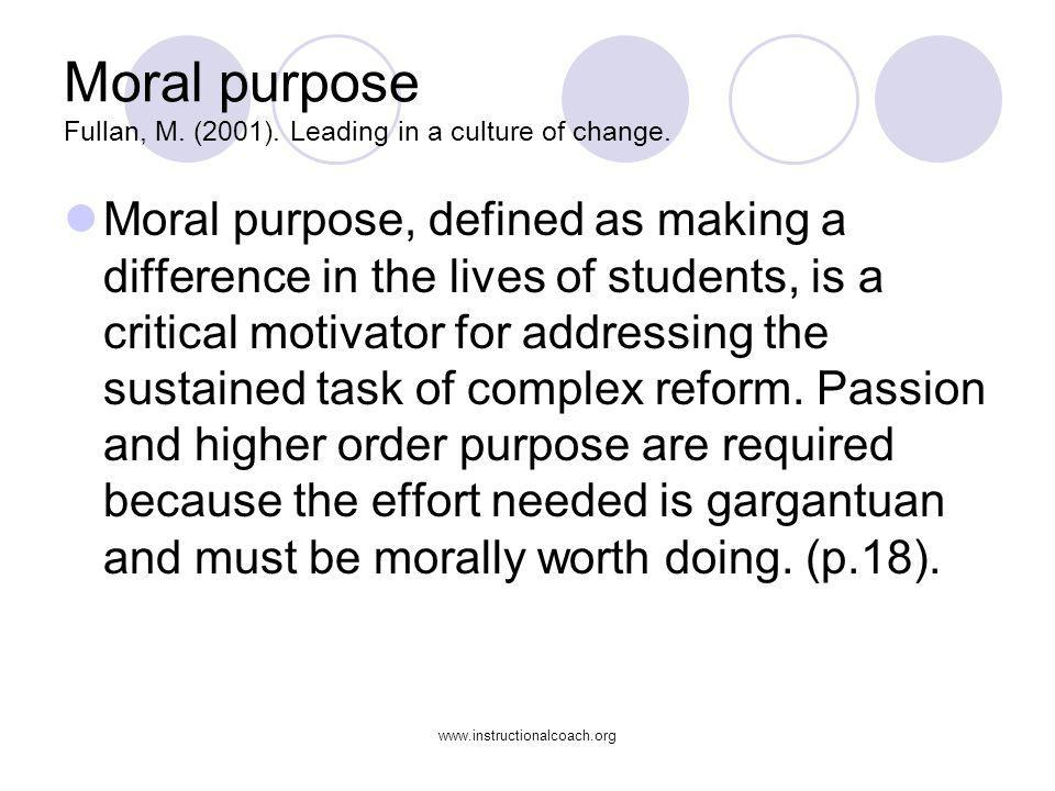 www.instructionalcoach.org Moral purpose Fullan, M. (2001). Leading in a culture of change. Moral purpose, defined as making a difference in the lives