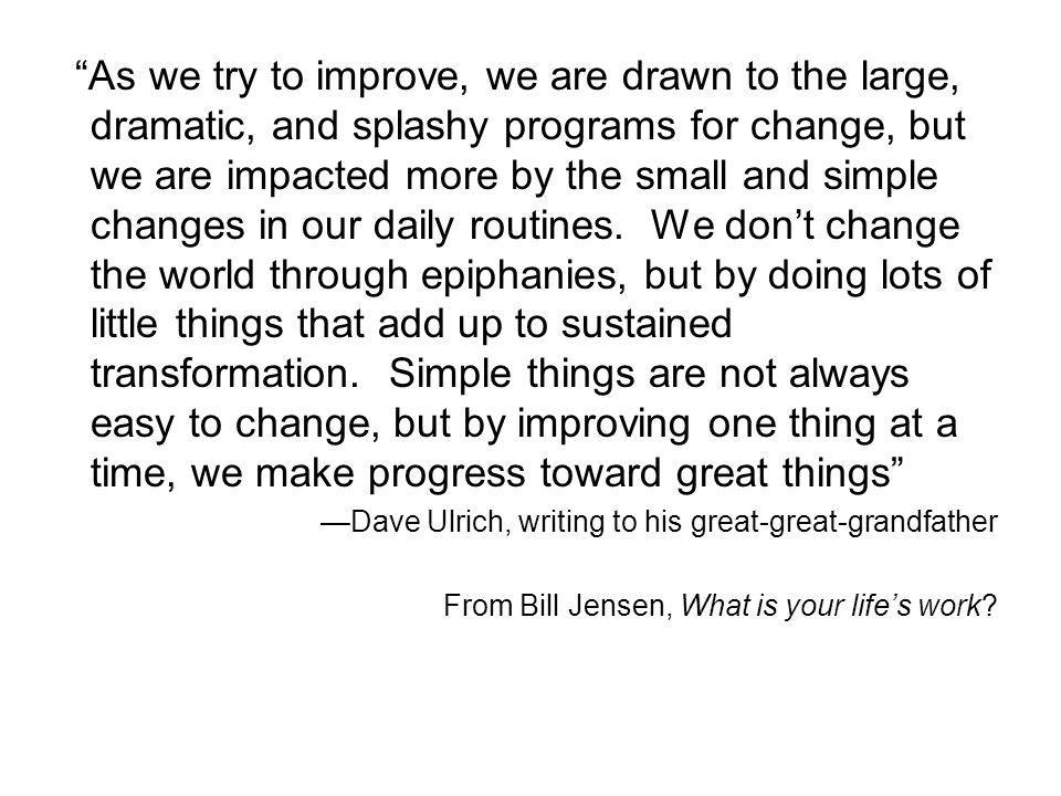 As we try to improve, we are drawn to the large, dramatic, and splashy programs for change, but we are impacted more by the small and simple changes i