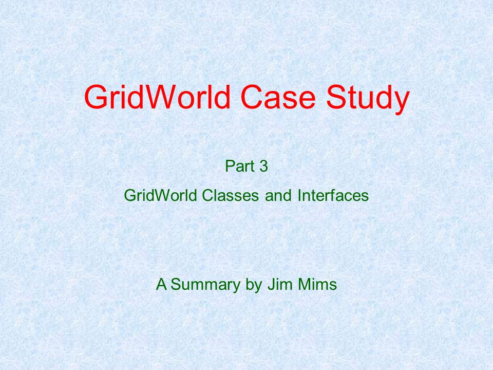 GridWorld Case Study Part 3 GridWorld Classes and Interfaces A Summary by Jim Mims