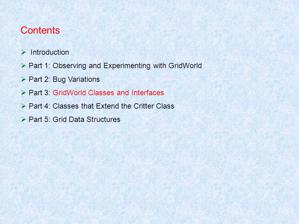 Contents Introduction Part 1: Observing and Experimenting with GridWorld Part 2: Bug Variations Part 3: GridWorld Classes and Interfaces Part 4: Class