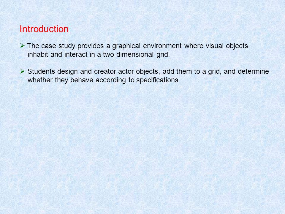Introduction The case study provides a graphical environment where visual objects inhabit and interact in a two-dimensional grid. Students design and