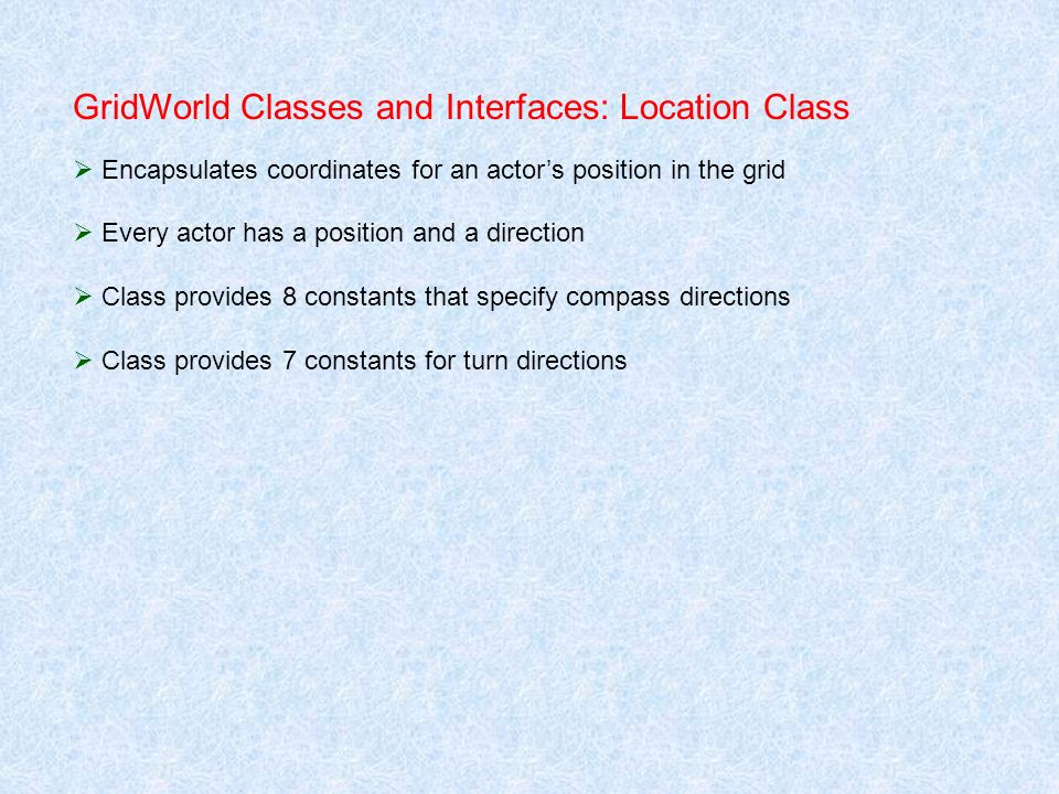 GridWorld Classes and Interfaces: Location Class Encapsulates coordinates for an actors position in the grid Every actor has a position and a directio