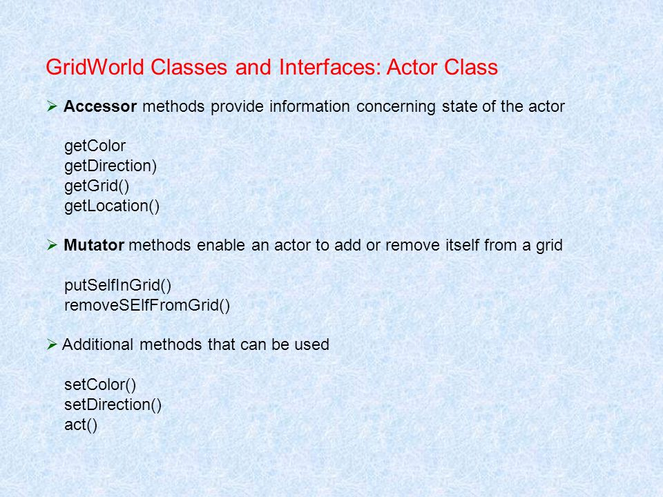 GridWorld Classes and Interfaces: Actor Class Accessor methods provide information concerning state of the actor getColor getDirection) getGrid() getL