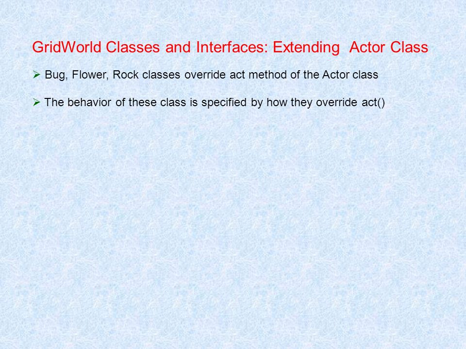 GridWorld Classes and Interfaces: Extending Actor Class Bug, Flower, Rock classes override act method of the Actor class The behavior of these class i