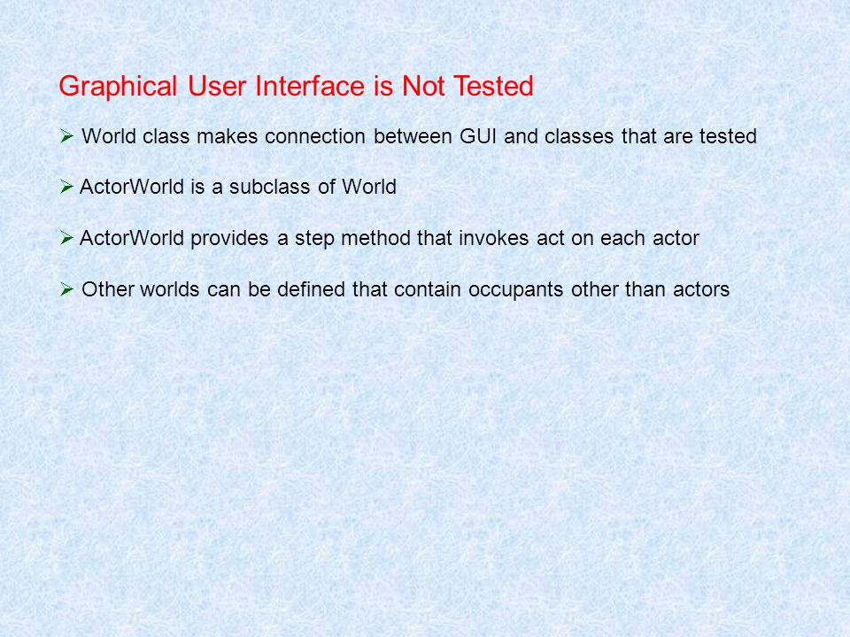 Graphical User Interface is Not Tested World class makes connection between GUI and classes that are tested ActorWorld is a subclass of World ActorWor