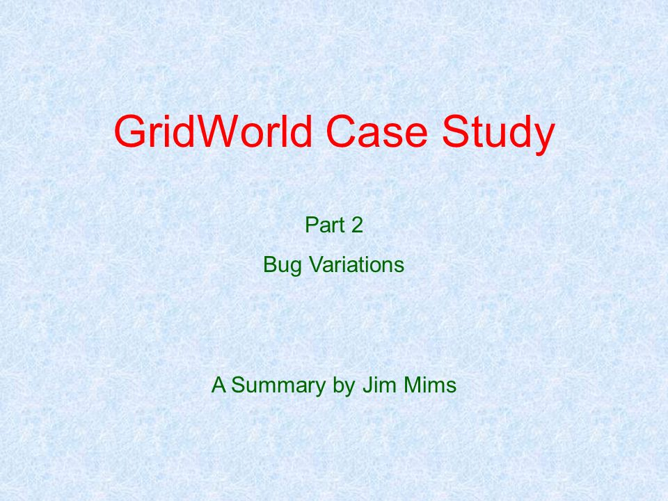 GridWorld Case Study Part 2 Bug Variations A Summary by Jim Mims