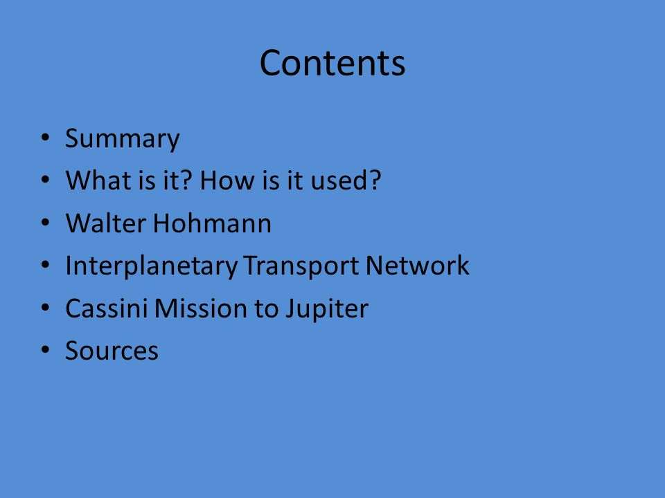 Contents Summary What is it? How is it used? Walter Hohmann Interplanetary Transport Network Cassini Mission to Jupiter Sources