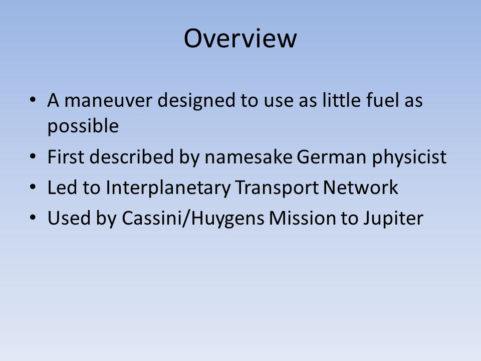 Overview A maneuver designed to use as little fuel as possible First described by namesake German physicist Led to Interplanetary Transport Network Us