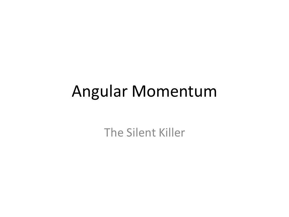 Angular Momentum The Silent Killer
