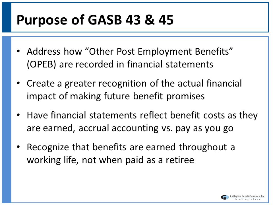 Purpose of GASB 43 & 45 Address how Other Post Employment Benefits (OPEB) are recorded in financial statements Create a greater recognition of the actual financial impact of making future benefit promises Have financial statements reflect benefit costs as they are earned, accrual accounting vs.