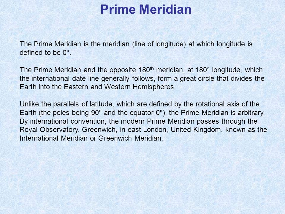 Prime Meridian The Prime Meridian is the meridian (line of longitude) at which longitude is defined to be 0°. The Prime Meridian and the opposite 180