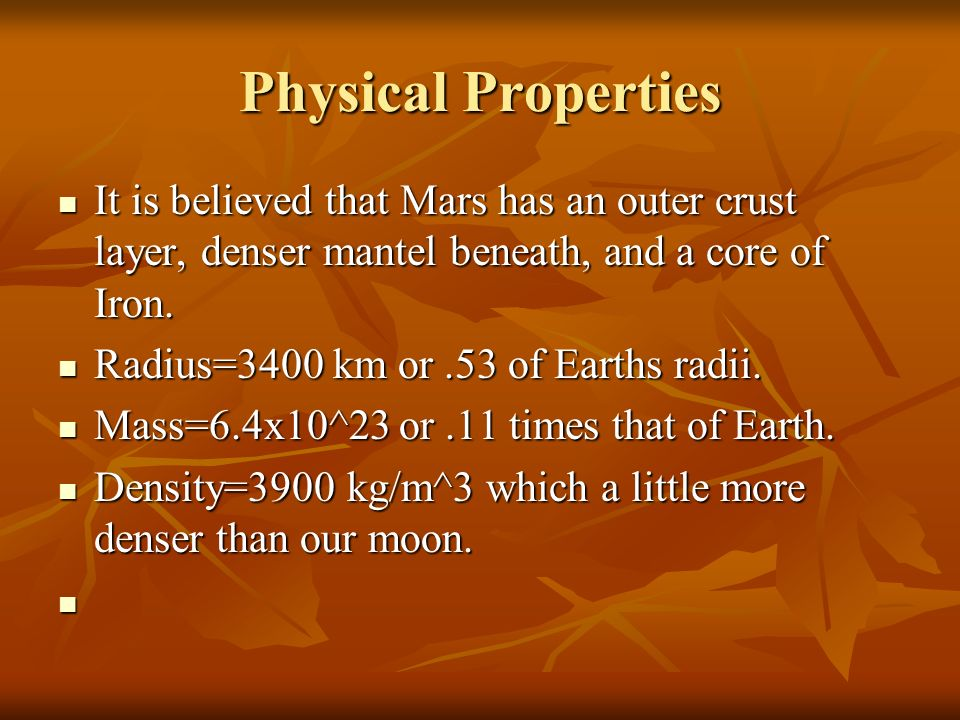 Physical Properties It is believed that Mars has an outer crust layer, denser mantel beneath, and a core of Iron.