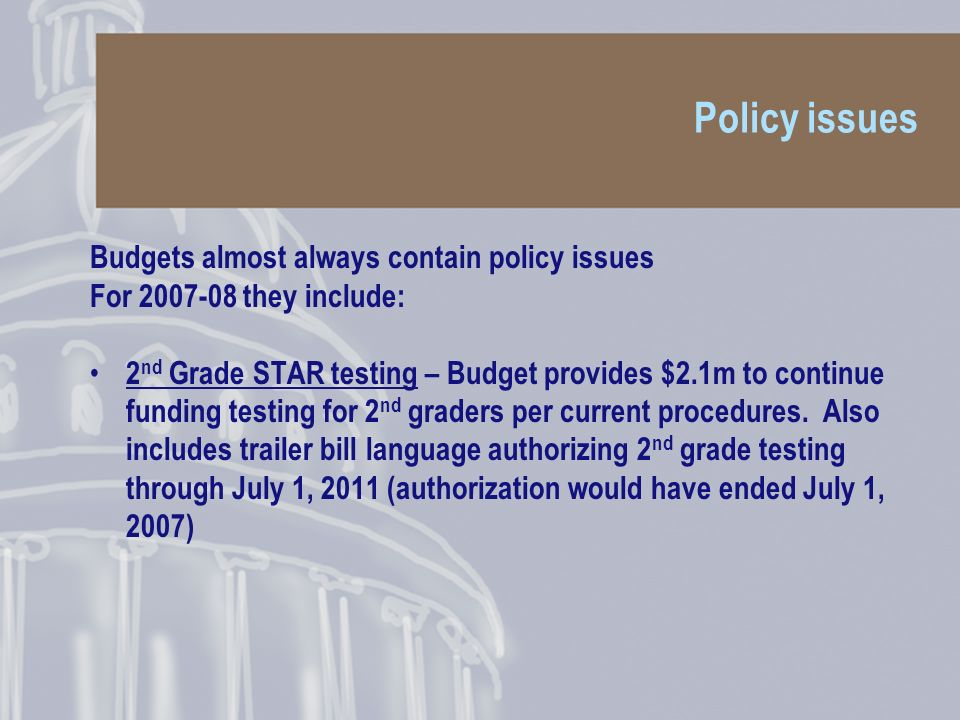 Policy issues Budgets almost always contain policy issues For they include: 2 nd Grade STAR testing – Budget provides $2.1m to continue funding testing for 2 nd graders per current procedures.