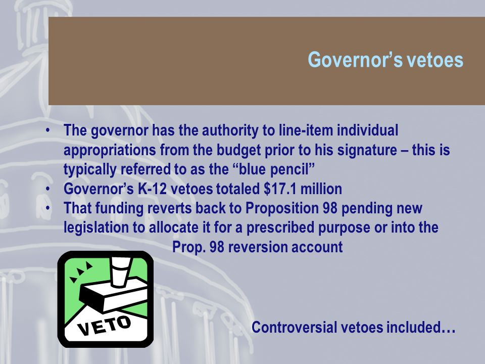 Governors vetoes The governor has the authority to line-item individual appropriations from the budget prior to his signature – this is typically referred to as the blue pencil Governors K-12 vetoes totaled $17.1 million That funding reverts back to Proposition 98 pending new legislation to allocate it for a prescribed purpose or into the Prop.