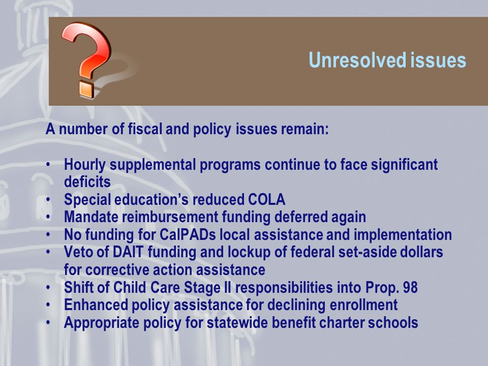 Unresolved issues A number of fiscal and policy issues remain: Hourly supplemental programs continue to face significant deficits Special educations reduced COLA Mandate reimbursement funding deferred again No funding for CalPADs local assistance and implementation Veto of DAIT funding and lockup of federal set-aside dollars for corrective action assistance Shift of Child Care Stage II responsibilities into Prop.