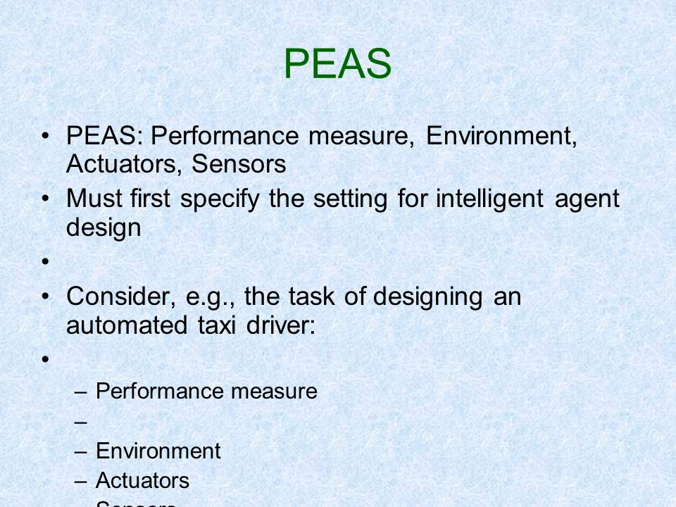 PEAS PEAS: Performance measure, Environment, Actuators, Sensors Must first specify the setting for intelligent agent design Consider, e.g., the task o