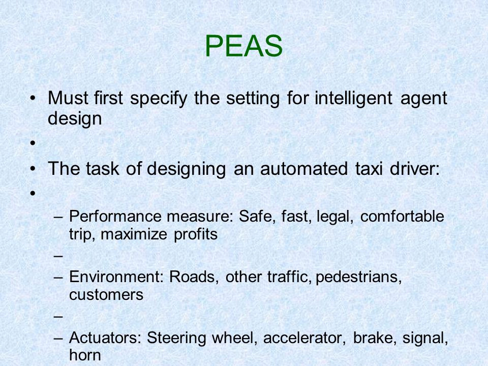 PEAS Must first specify the setting for intelligent agent design The task of designing an automated taxi driver: –Performance measure: Safe, fast, leg