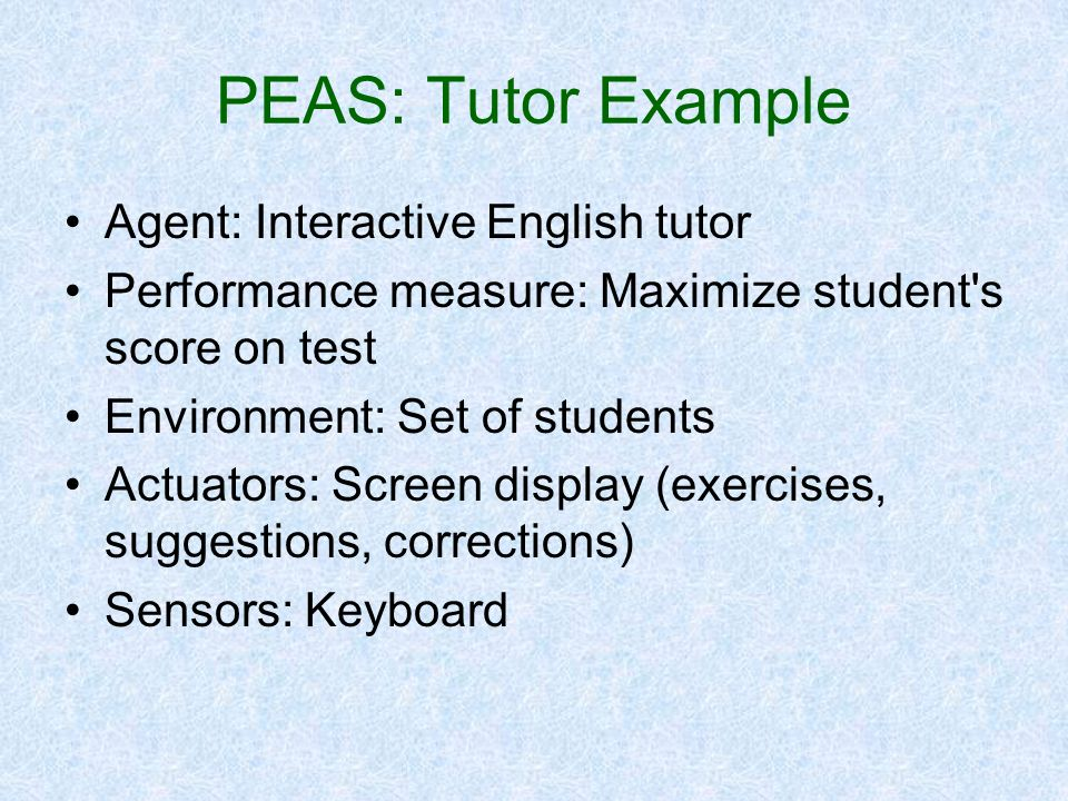 PEAS: Tutor Example Agent: Interactive English tutor Performance measure: Maximize student's score on test Environment: Set of students Actuators: Scr