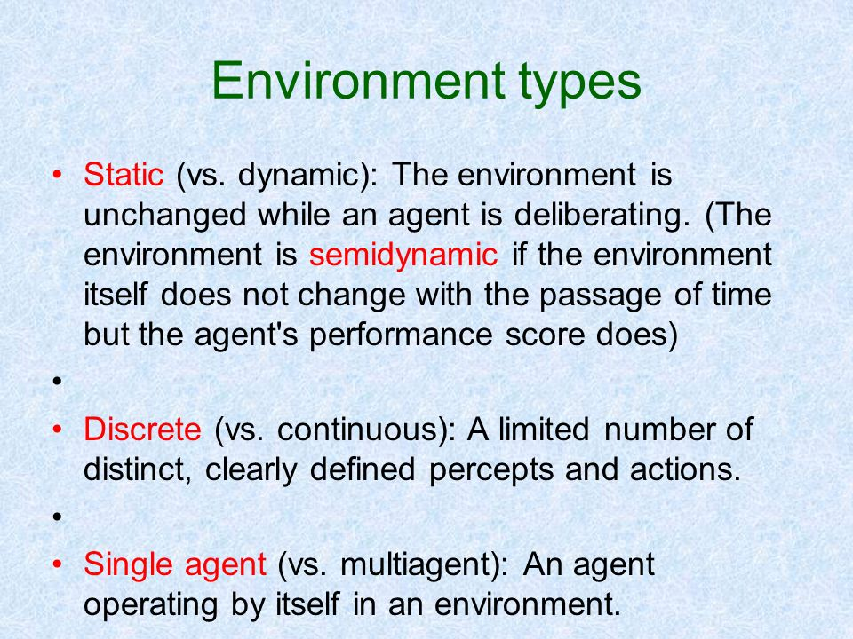 Environment types Static (vs. dynamic): The environment is unchanged while an agent is deliberating. (The environment is semidynamic if the environmen