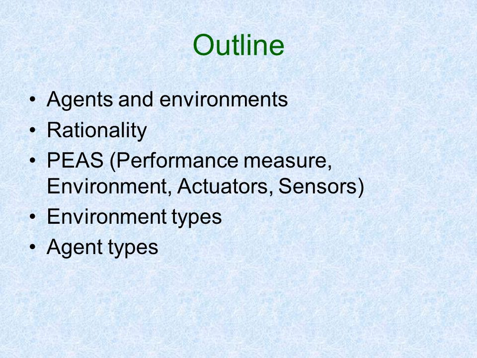 Outline Agents and environments Rationality PEAS (Performance measure, Environment, Actuators, Sensors) Environment types Agent types