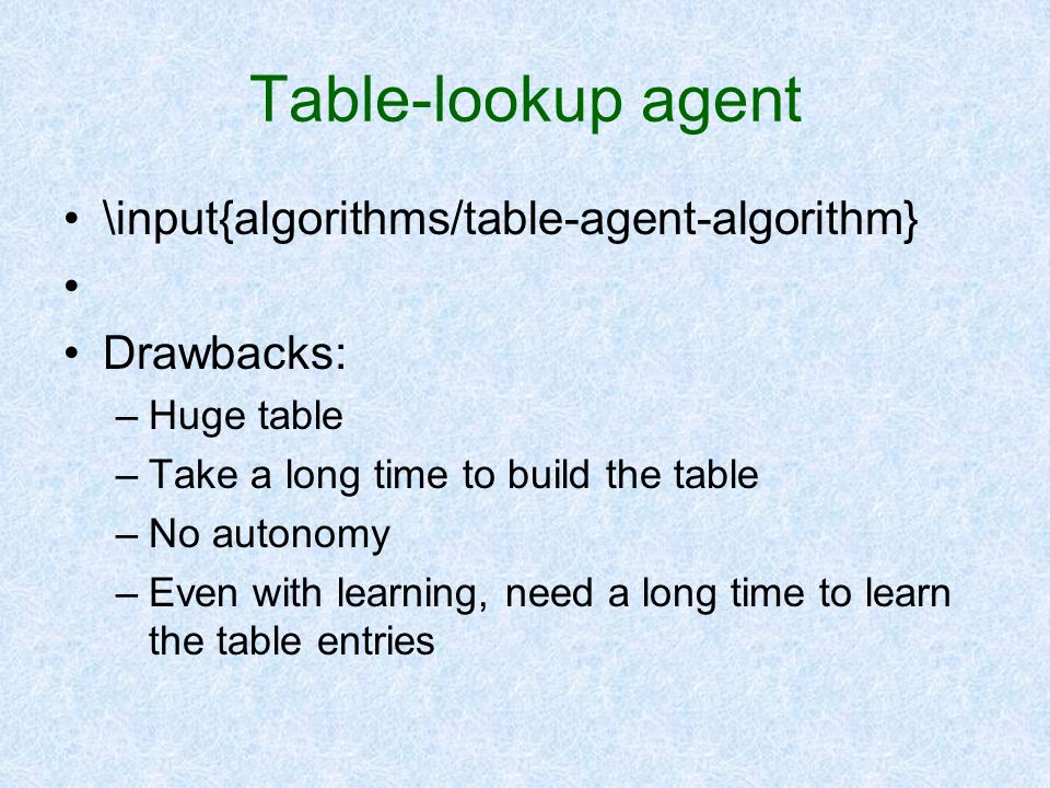 Table-lookup agent \input{algorithms/table-agent-algorithm} Drawbacks: –Huge table –Take a long time to build the table –No autonomy –Even with learni