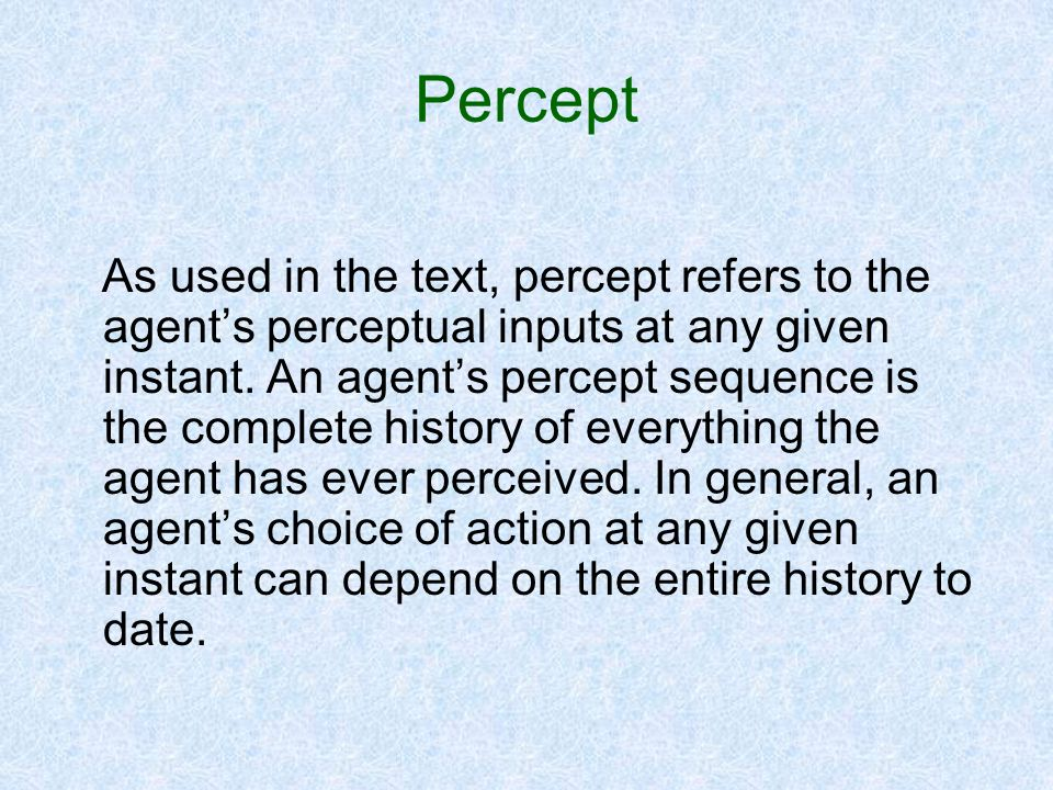 Percept As used in the text, percept refers to the agents perceptual inputs at any given instant. An agents percept sequence is the complete history o