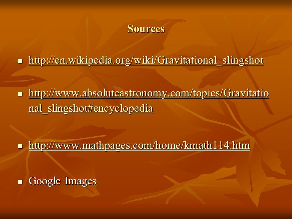 Sources http://en.wikipedia.org/wiki/Gravitational_slingshot http://en.wikipedia.org/wiki/Gravitational_slingshot http://en.wikipedia.org/wiki/Gravitational_slingshot http://www.absoluteastronomy.com/topics/Gravitatio nal_slingshot#encyclopedia http://www.absoluteastronomy.com/topics/Gravitatio nal_slingshot#encyclopedia http://www.absoluteastronomy.com/topics/Gravitatio nal_slingshot#encyclopedia http://www.absoluteastronomy.com/topics/Gravitatio nal_slingshot#encyclopedia http://www.mathpages.com/home/kmath114.htm http://www.mathpages.com/home/kmath114.htm http://www.mathpages.com/home/kmath114.htm Google Images Google Images