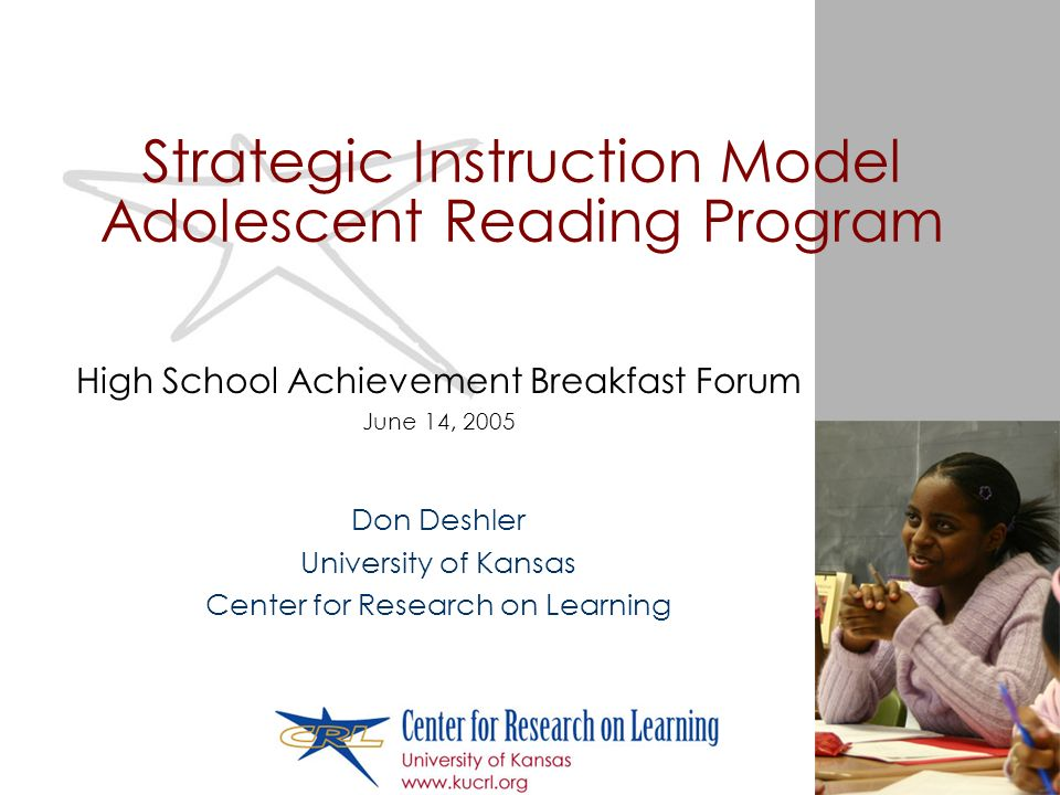 Strategic Instruction Model Adolescent Reading Program High School Achievement Breakfast Forum June 14, 2005 Don Deshler University of Kansas Center for Research on Learning