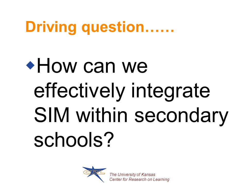 The University of Kansas Center for Research on Learning Driving question…… How can we effectively integrate SIM within secondary schools