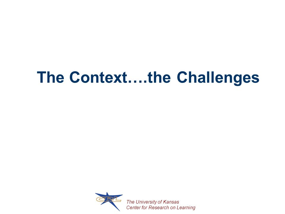 The University of Kansas Center for Research on Learning The Context….the Challenges