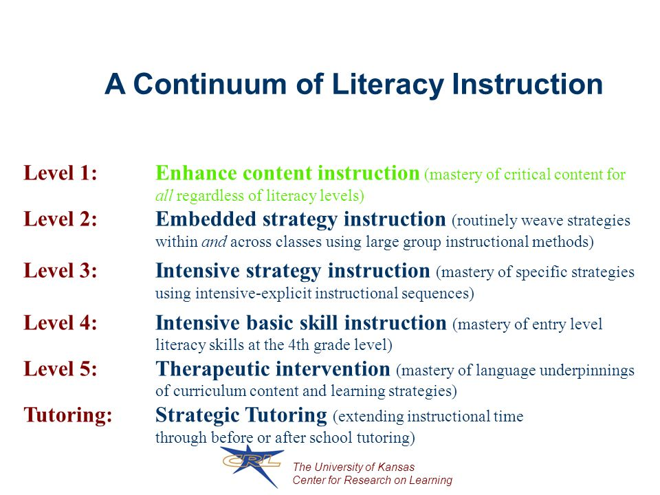 The University of Kansas Center for Research on Learning A Continuum of Literacy Instruction Level 1: Enhance content instruction (mastery of critical content for all regardless of literacy levels) Level 2: Embedded strategy instruction (routinely weave strategies within and across classes using large group instructional methods) Level 3: Intensive strategy instruction (mastery of specific strategies using intensive-explicit instructional sequences) Level 4: Intensive basic skill instruction (mastery of entry level literacy skills at the 4th grade level) Level 5: Therapeutic intervention (mastery of language underpinnings of curriculum content and learning strategies) Tutoring: Strategic Tutoring (extending instructional time through before or after school tutoring)