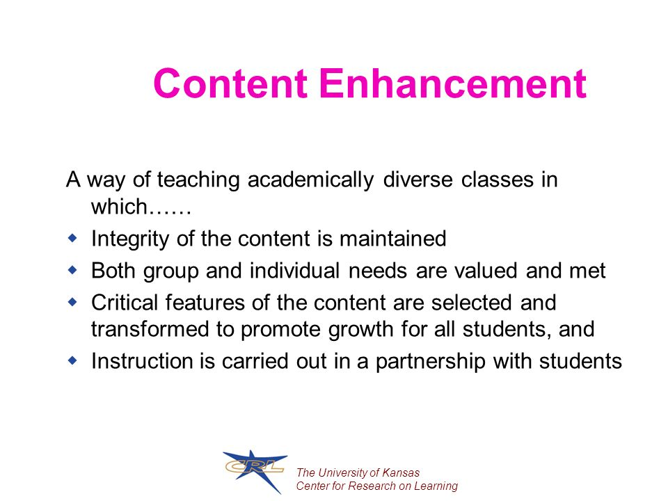 The University of Kansas Center for Research on Learning Content Enhancement A way of teaching academically diverse classes in which…… Integrity of the content is maintained Both group and individual needs are valued and met Critical features of the content are selected and transformed to promote growth for all students, and Instruction is carried out in a partnership with students