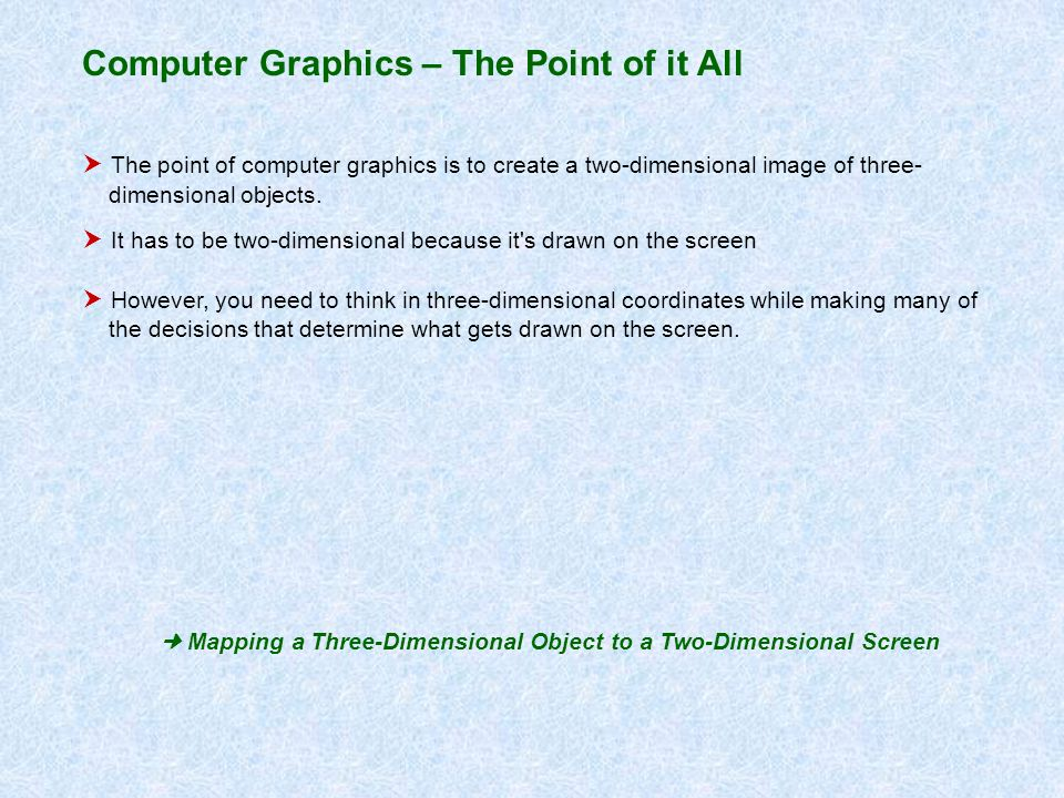 The point of computer graphics is to create a two-dimensional image of three- dimensional objects. It has to be two-dimensional because it's drawn on