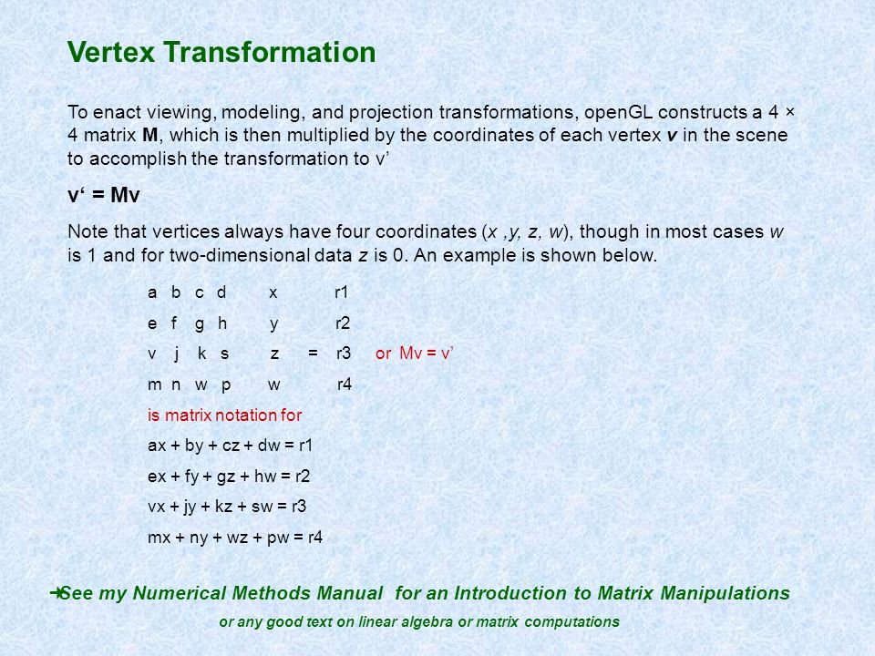 Vertex Transformation To enact viewing, modeling, and projection transformations, openGL constructs a 4 × 4 matrix M, which is then multiplied by the