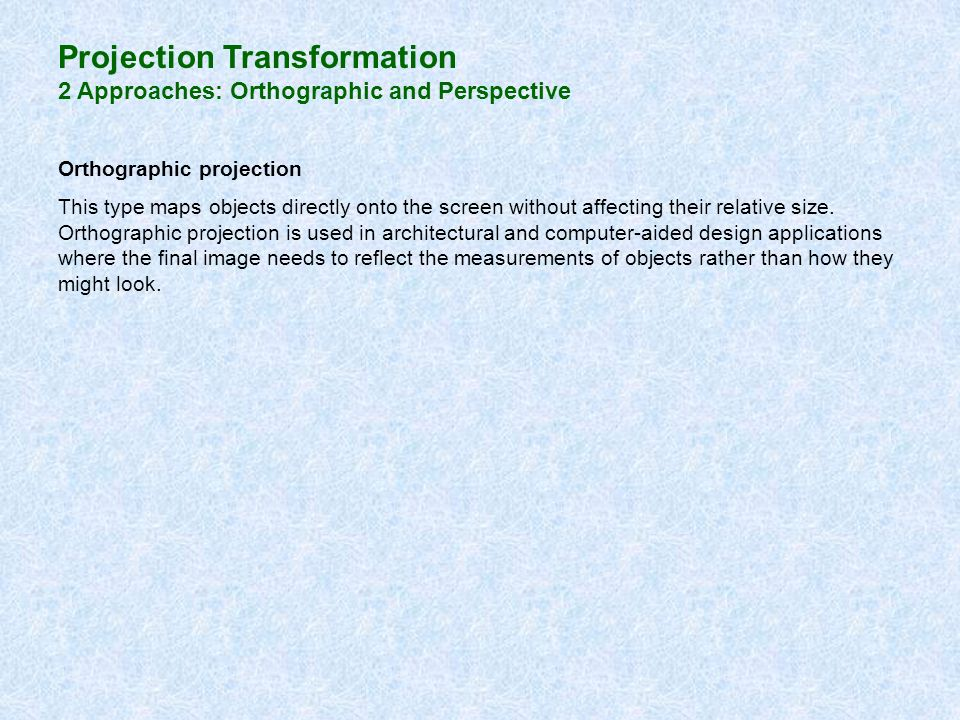 Projection Transformation 2 Approaches: Orthographic and Perspective Orthographic projection This type maps objects directly onto the screen without a