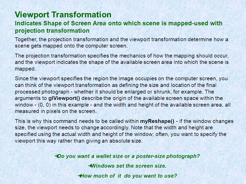 Viewport Transformation Indicates Shape of Screen Area onto which scene is mapped-used with projection transformation Together, the projection transfo