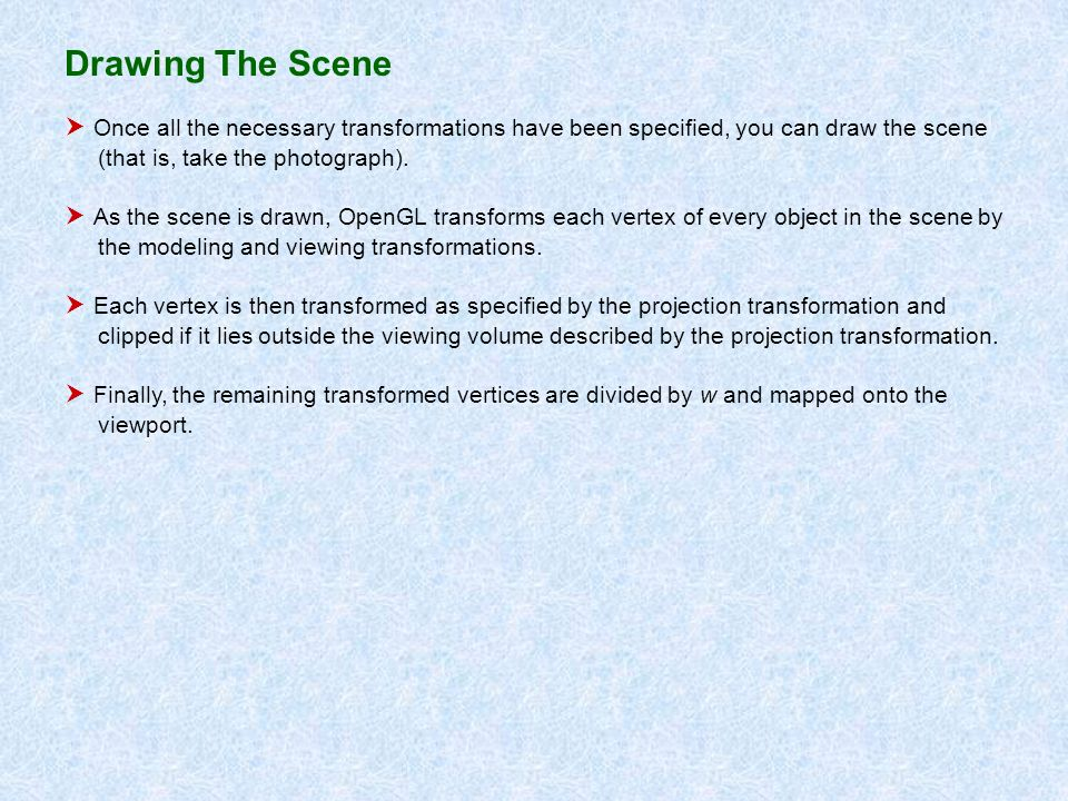 Drawing The Scene Once all the necessary transformations have been specified, you can draw the scene (that is, take the photograph). As the scene is d