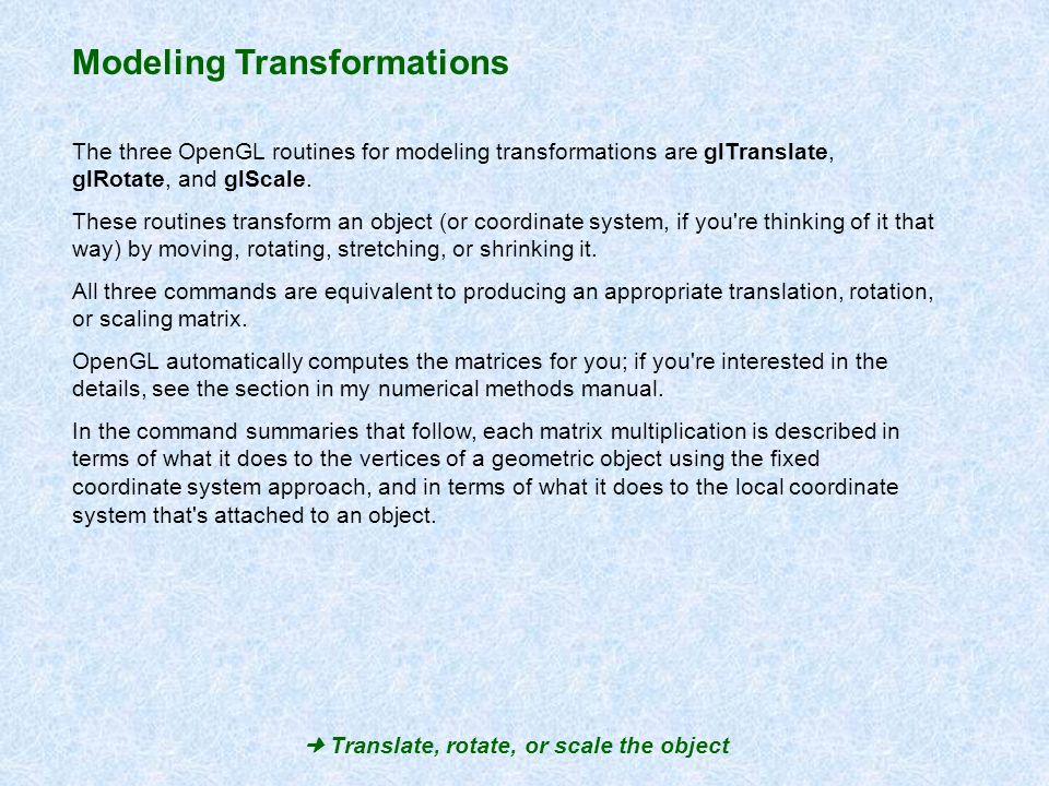 Modeling Transformations The three OpenGL routines for modeling transformations are glTranslate, glRotate, and glScale. These routines transform an ob