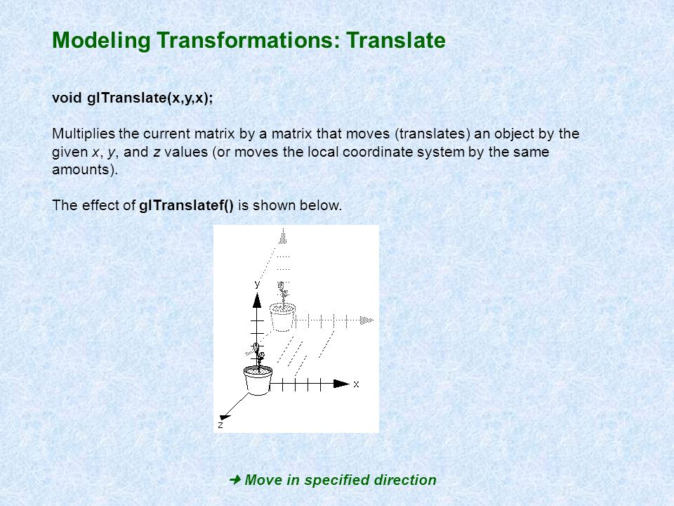 Modeling Transformations: Translate void glTranslate(x,y,x); Multiplies the current matrix by a matrix that moves (translates) an object by the given
